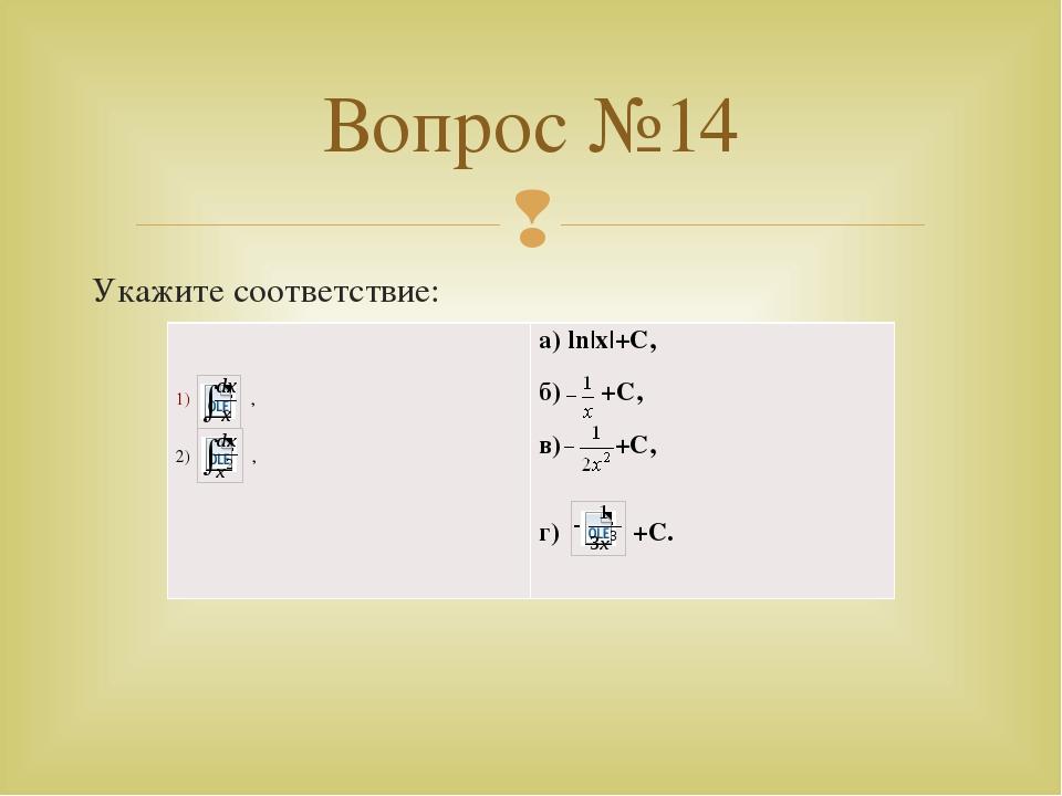 Укажите соответствие: Вопрос №14 , 2), а)ln x +C, б)+C, в)+C, г)+C. 