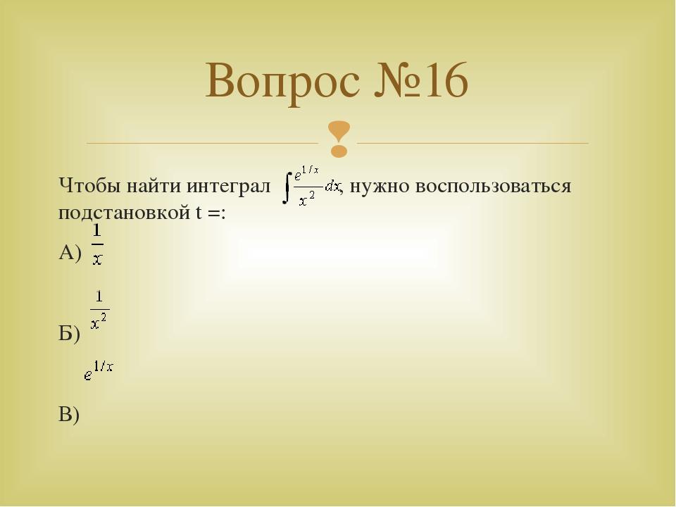 Чтобы найти интеграл , нужно воспользоваться подстановкой t =: А) Б) В) Вопро...