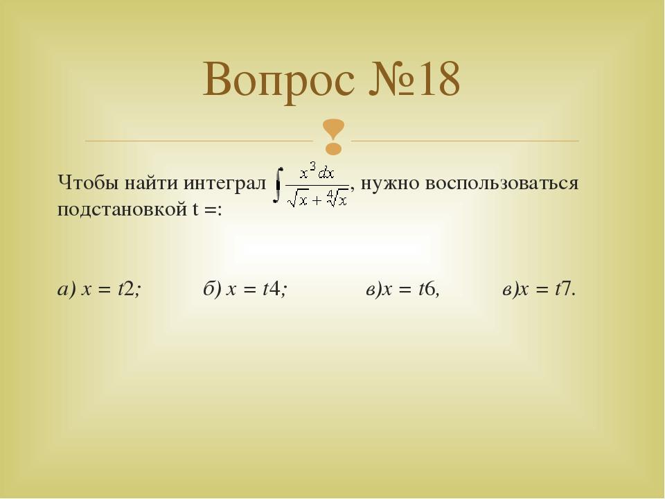 Чтобы найти интеграл , нужно воспользоваться подстановкой t =: а) x = t2; б)...
