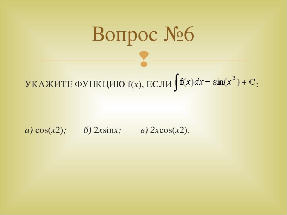 УКАЖИТЕ ФУНКЦИЮ f(x), ЕСЛИ : а) cos(x2); б) 2xsinx; в) 2xcos(x2). Вопрос №6 
