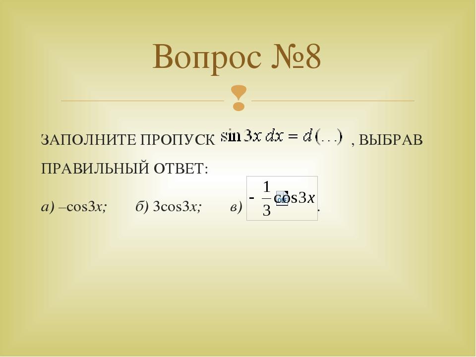 ЗАПОЛНИТЕ ПРОПУСК , ВЫБРАВ ПРАВИЛЬНЫЙ ОТВЕТ: а) –cos3x; б) 3cos3x; в) . Вопро...