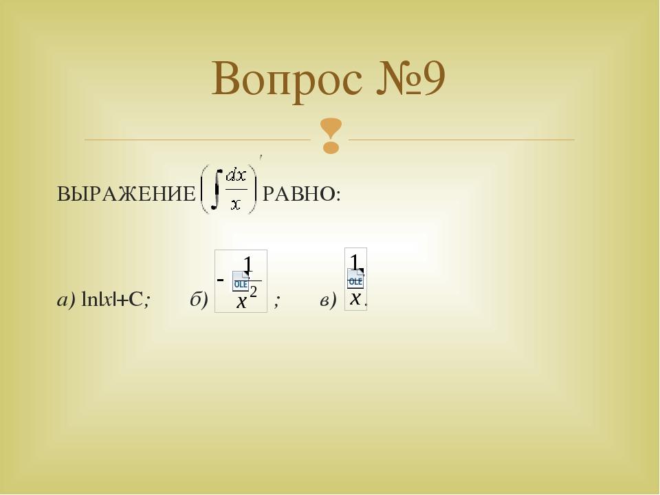 ВЫРАЖЕНИЕ РАВНО: а) ln x +С; б) ; в) . Вопрос №9 