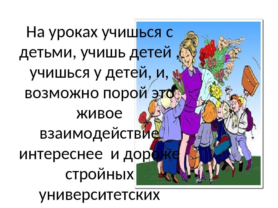 На уроках учишься с детьми, учишь детей , учишься у детей, и, возможно порой...