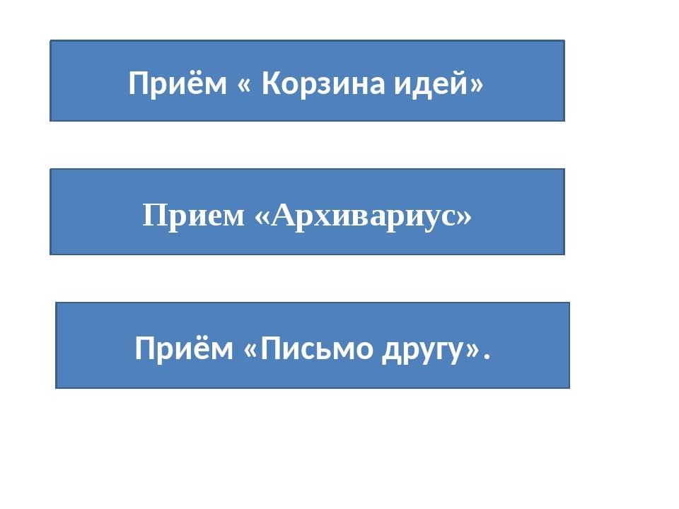 Приём « Корзина идей» Прием «Архивариус» Приём «Письмо другу».