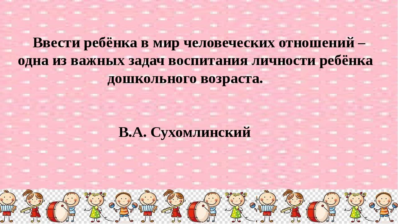 Ввести ребёнка в мир человеческих отношений – одна из важных задач воспитани...