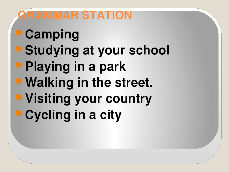 GRAMMAR STATION Camping Studying at your school Playing in a park Walking in...