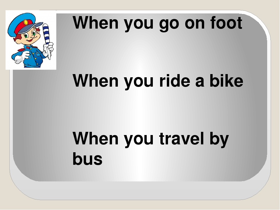 When you go on foot When you ride a bike When you travel by bus
