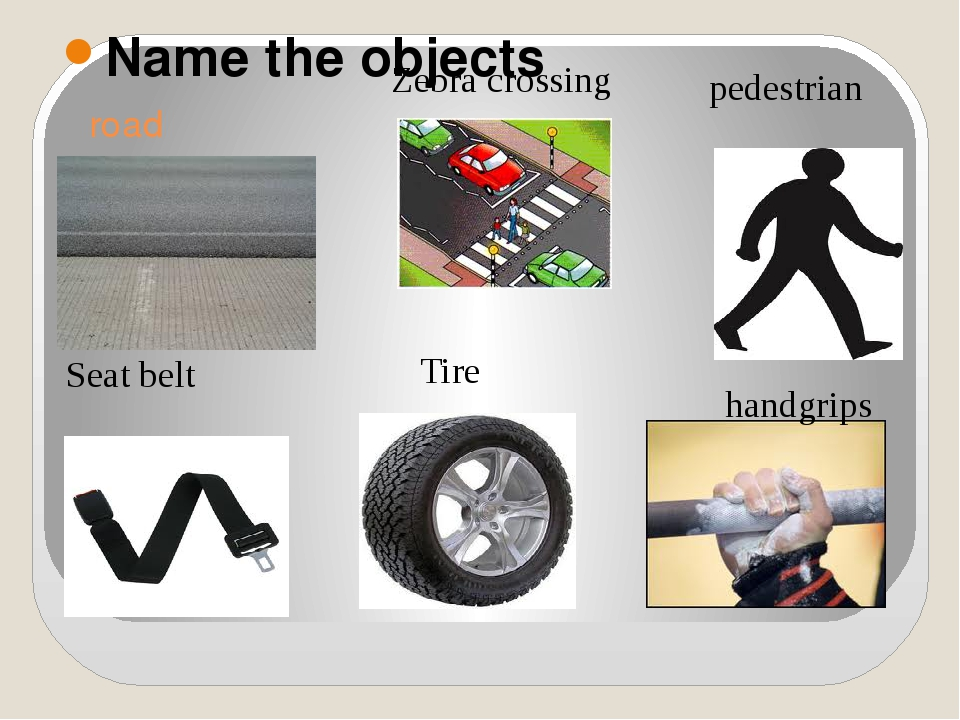 road Name the objects Seat belt handgrips pedestrian Tire Zebra crossing