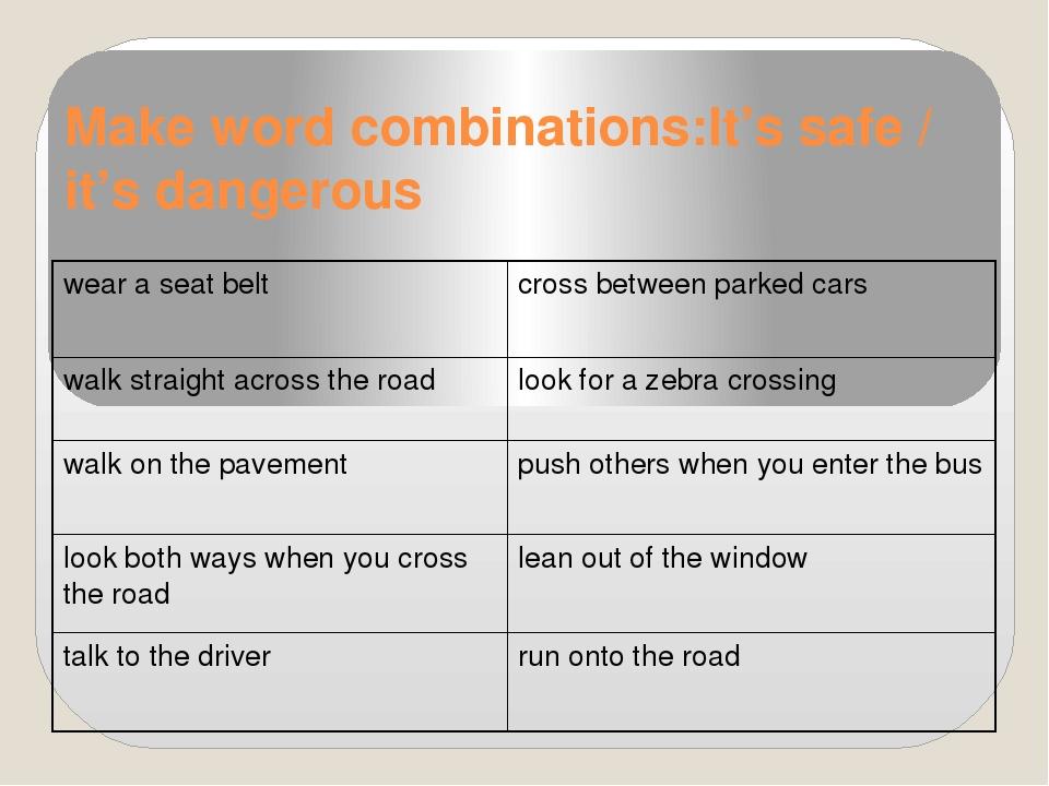 Make word combinations:It's safe / it's dangerous wear a seat belt cross betw...