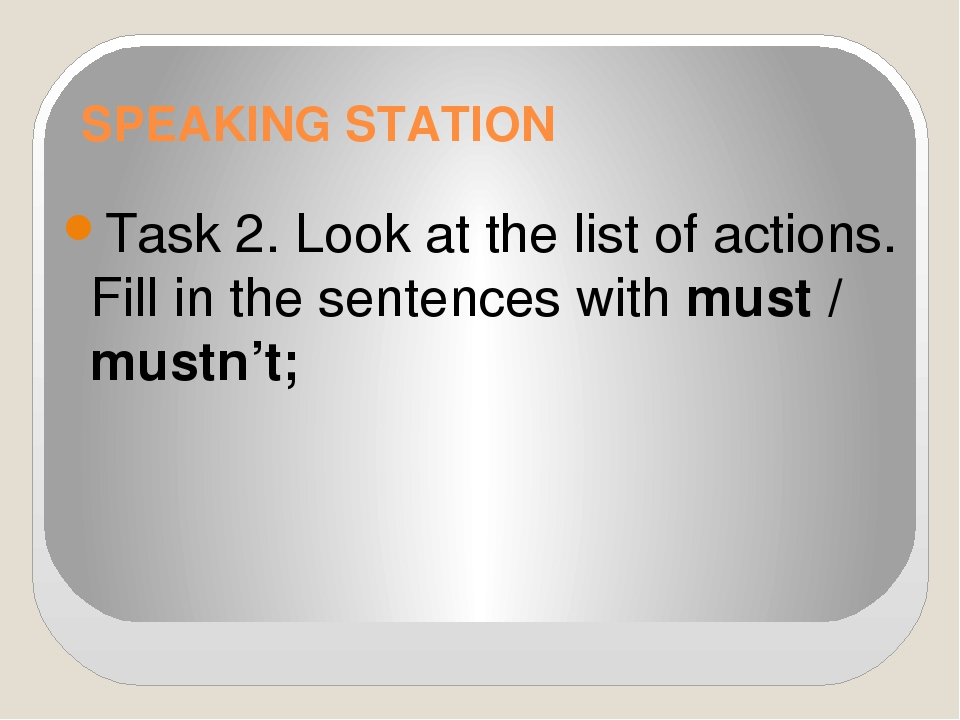 SPEAKING STATION Task 2. Look at the list of actions. Fill in the sentences w...