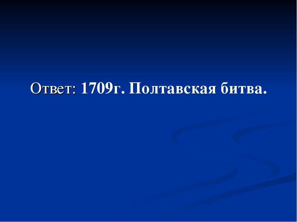 Ответ: 1709г. Полтавская битва.
