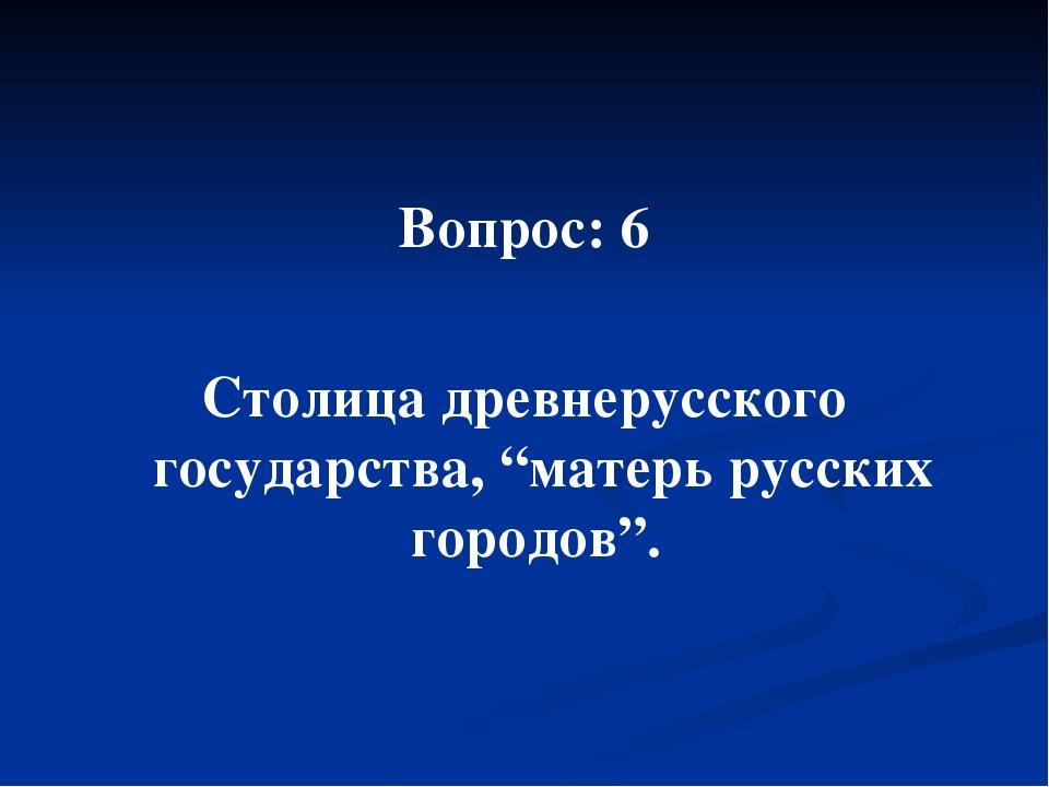 """Вопрос: 6 Столица древнерусского государства, """"матерь русских городов""""."""
