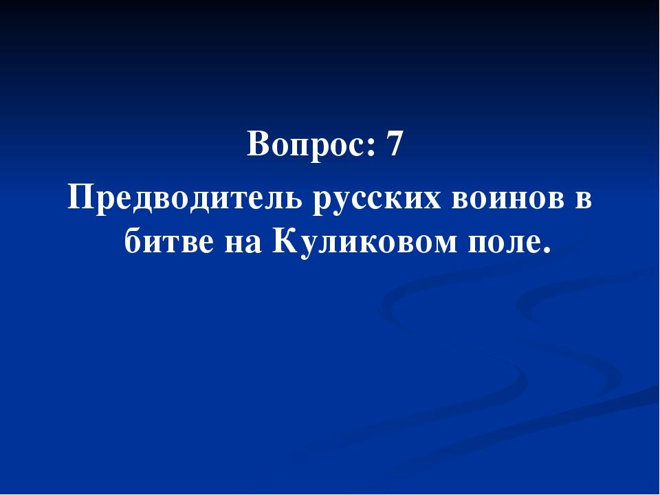 Вопрос: 7 Предводитель русских воинов в битве на Куликовом поле.