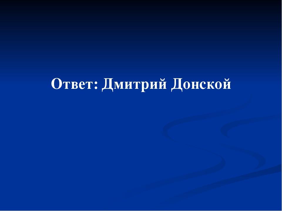 Ответ: Дмитрий Донской