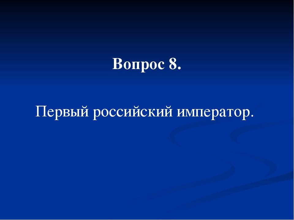 Вопрос 8. Первый российский император.