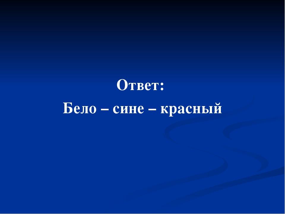 Ответ: Бело – сине – красный