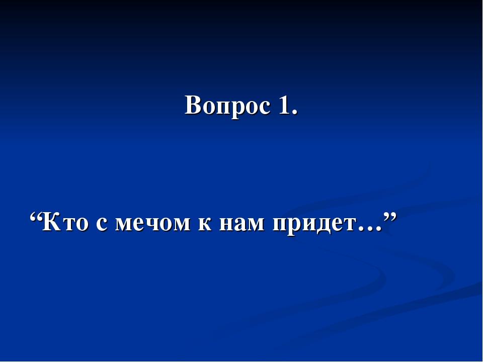 """Вопрос 1. """"Кто с мечом к нам придет…"""""""
