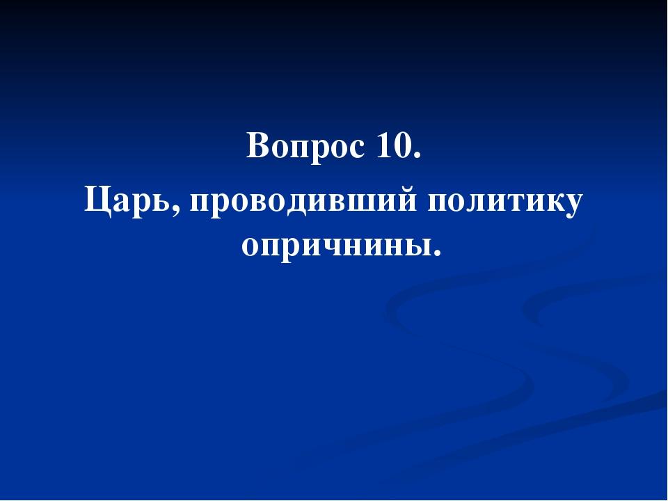 Вопрос 10. Царь, проводивший политику опричнины.