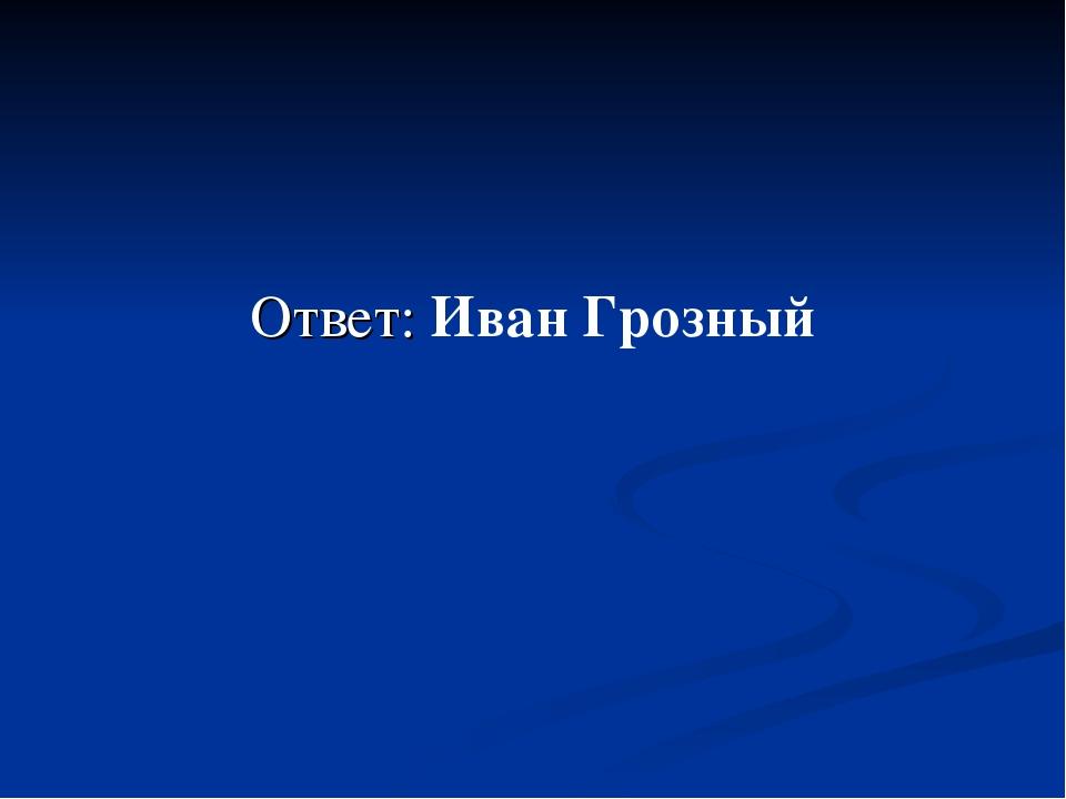 Ответ: Иван Грозный