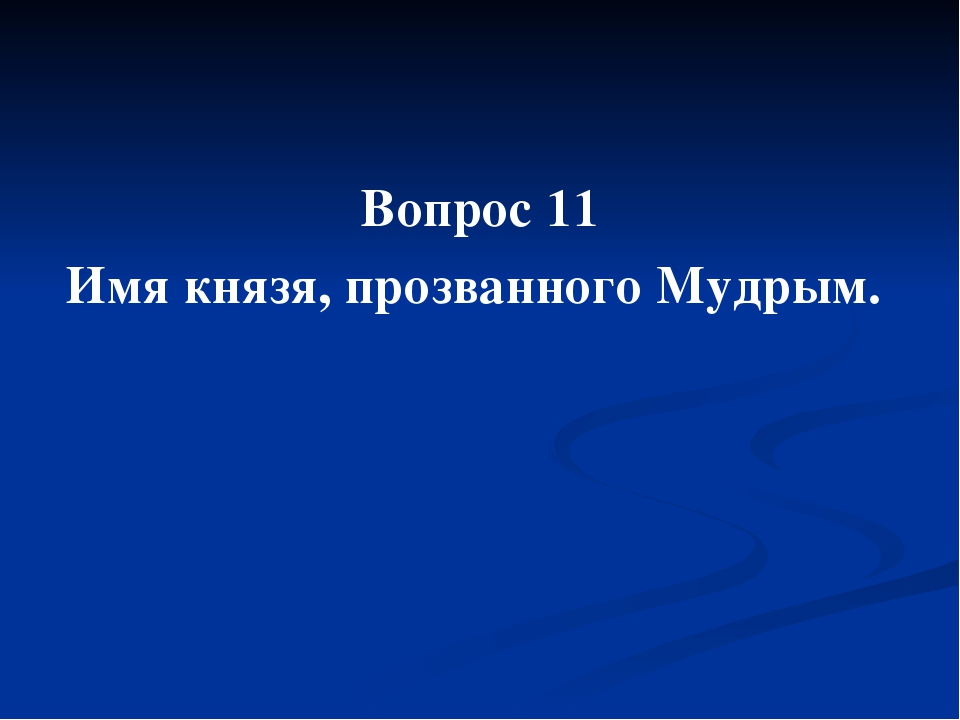 Вопрос 11 Имя князя, прозванного Мудрым.