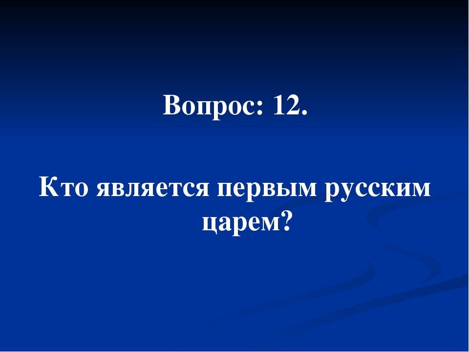 Вопрос: 12. Кто является первым русским царем?