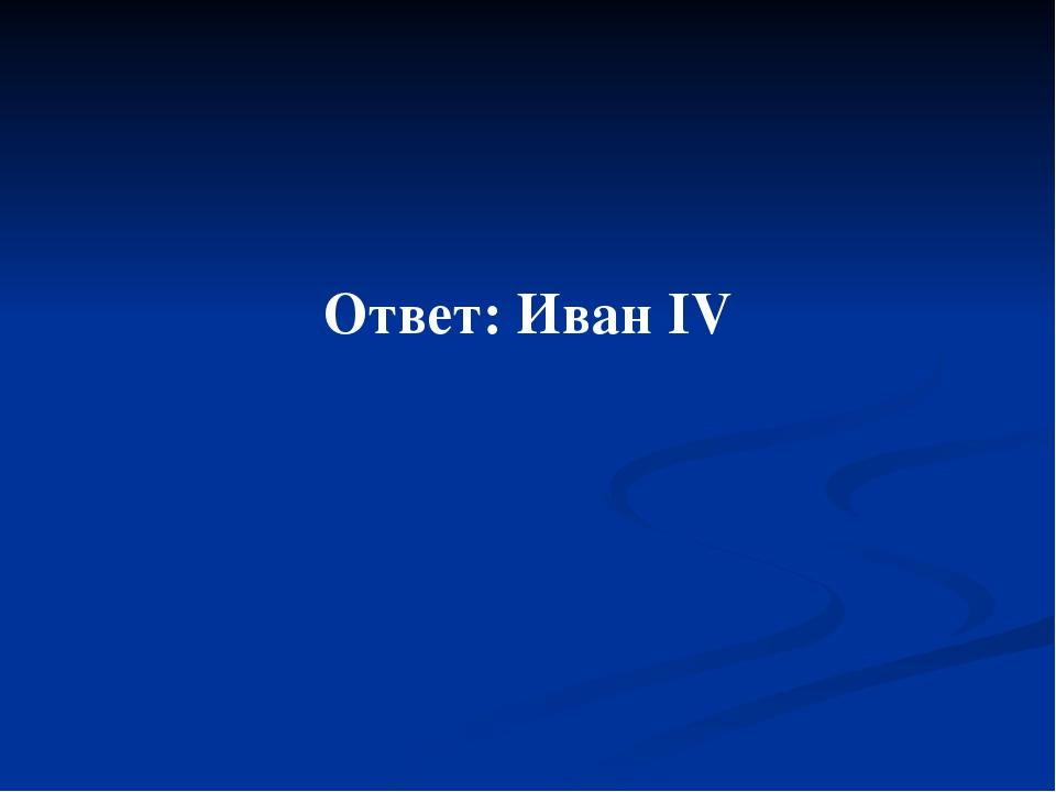 Ответ: Иван IV