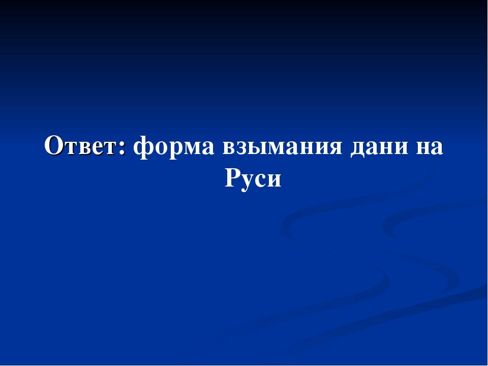 Ответ: форма взымания дани на Руси