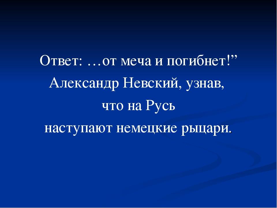 """Ответ: …от меча и погибнет!"""" Александр Невский, узнав, что на Русь наступают..."""