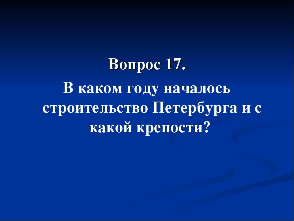 Вопрос 17. В каком году началось строительство Петербурга и с какой крепости?