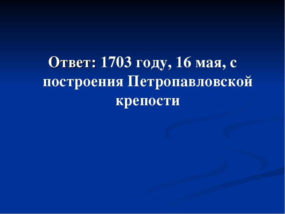 Ответ: 1703 году, 16 мая, с построения Петропавловской крепости