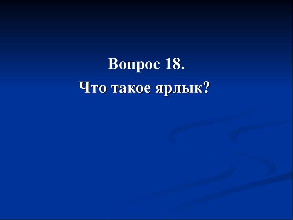 Вопрос 18. Что такое ярлык?