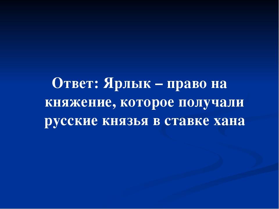 Ответ: Ярлык – право на княжение, которое получали русские князья в ставке х...
