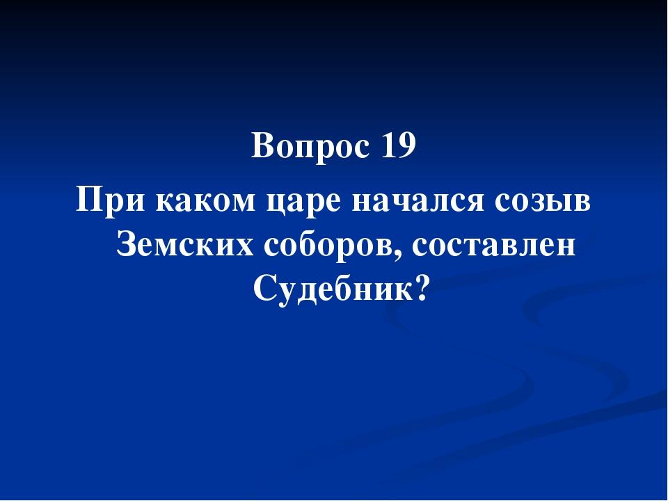 Вопрос 19 При каком царе начался созыв Земских соборов, составлен Судебник?