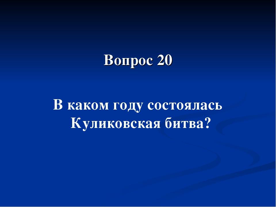 Вопрос 20 В каком году состоялась Куликовская битва?