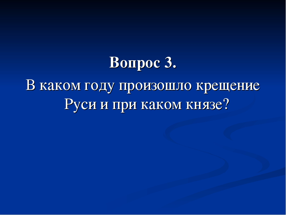 Вопрос 3. В каком году произошло крещение Руси и при каком князе?