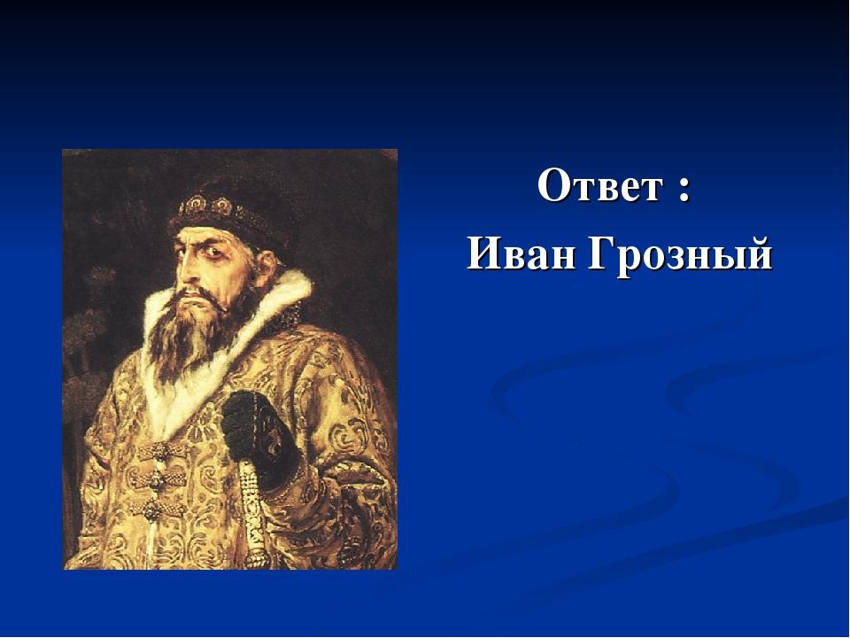Ответ : Иван Грозный