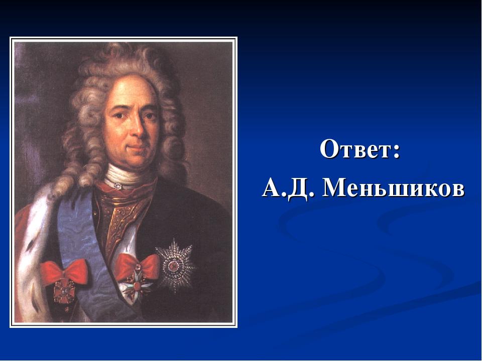Ответ: А.Д. Меньшиков