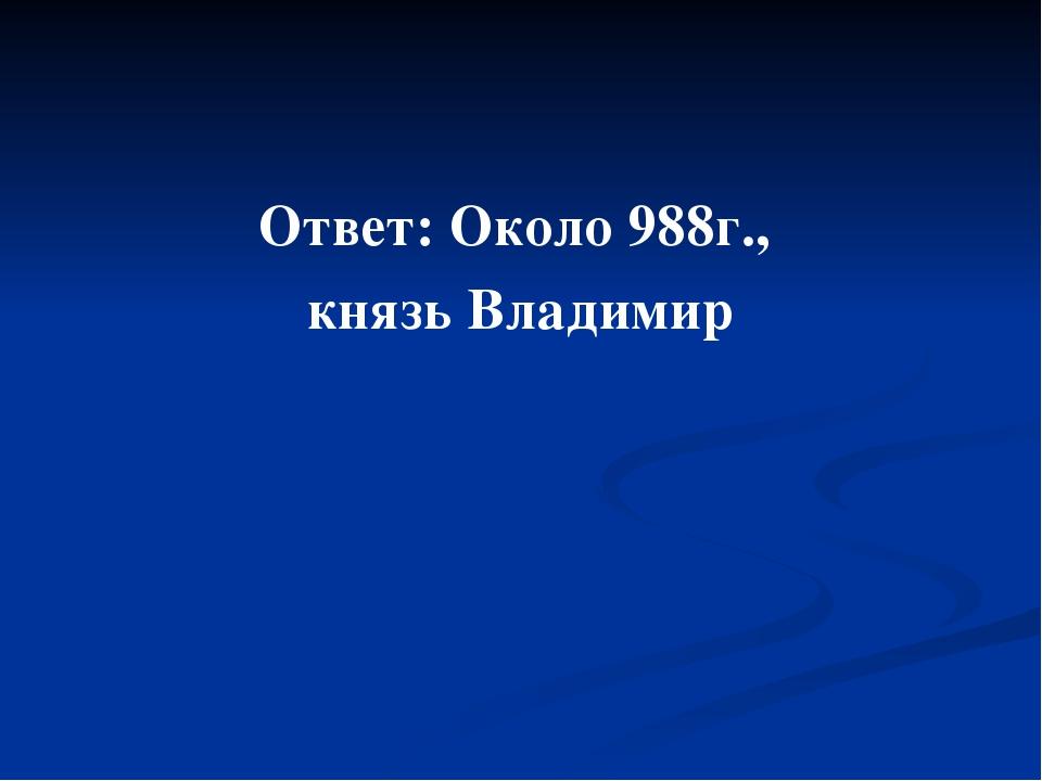Ответ: Около 988г., князь Владимир