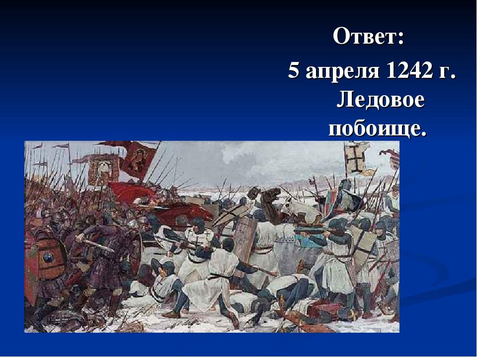 Ответ: 5 апреля 1242 г. Ледовое побоище.