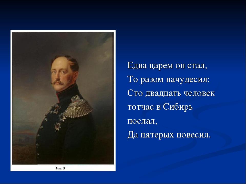 Едва царем он стал, То разом начудесил: Сто двадцать человек тотчас в Сибирь...