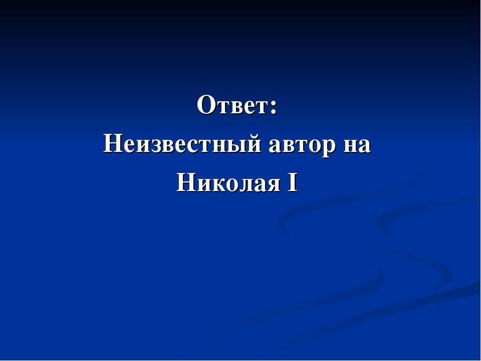 Ответ: Неизвестный автор на Николая I