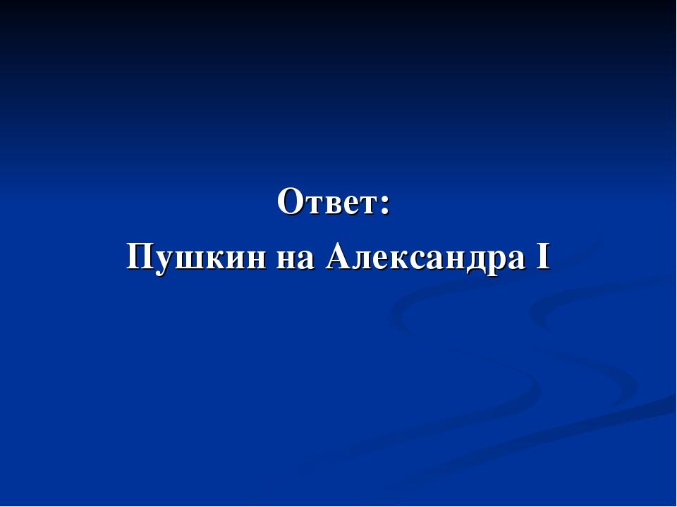 Ответ: Пушкин на Александра I