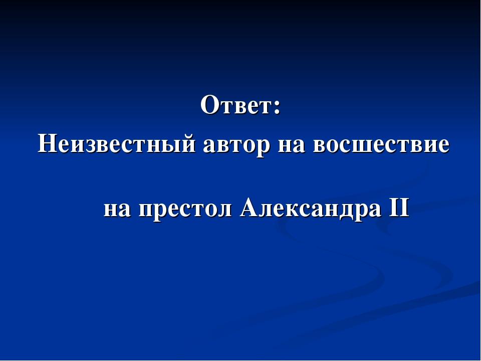 Ответ: Неизвестный автор на восшествие на престол Александра II