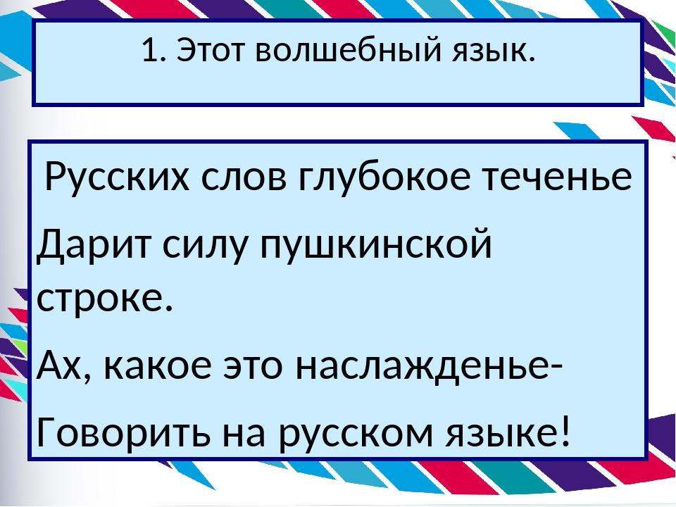 1. Этот волшебный язык. Русских слов глубокое теченье Дарит силу пушкинской с...
