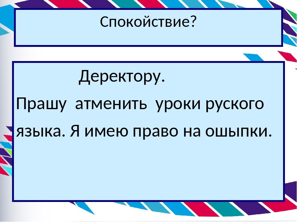 Спокойствие?  Деректору. Прашу атменить уроки руского языка. Я имею право...
