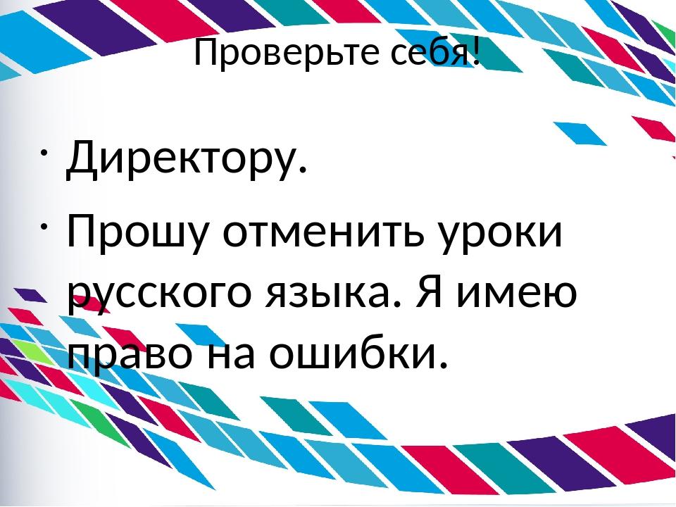 Проверьте себя! Директору. Прошу отменить уроки русского языка. Я имею право...