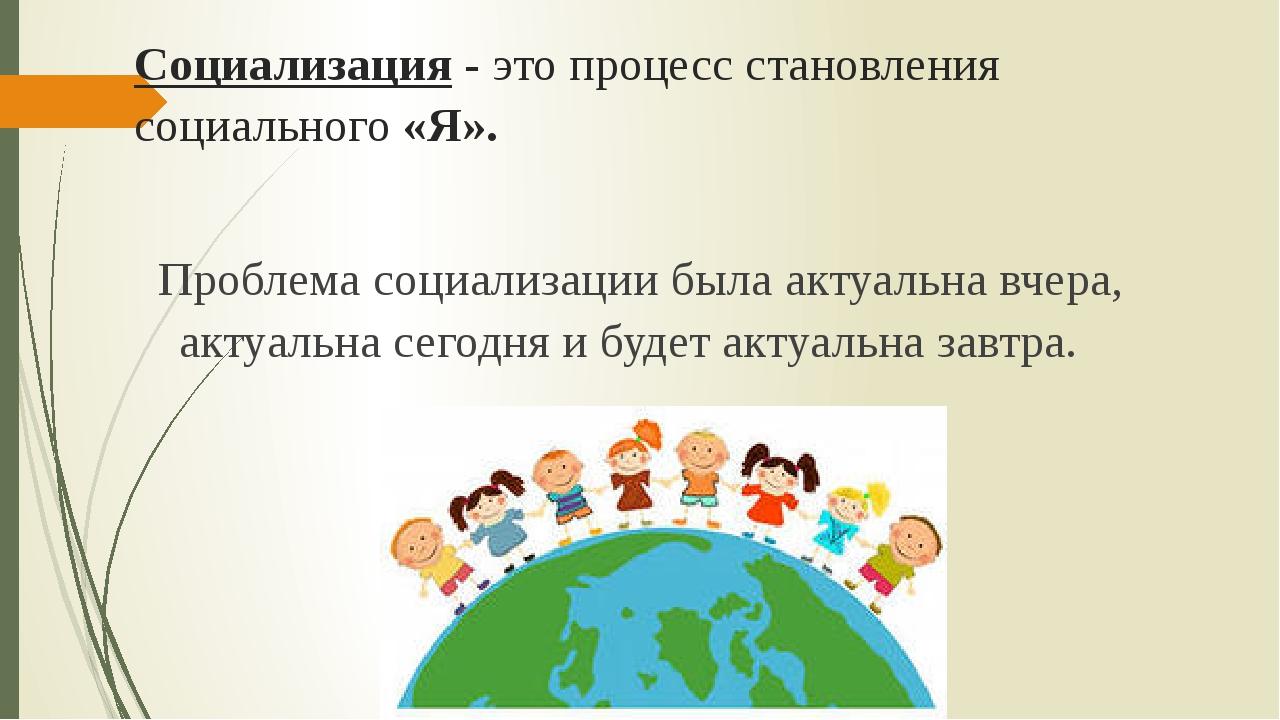 Социализация- это процесс становления социального «Я». Проблема социализации...