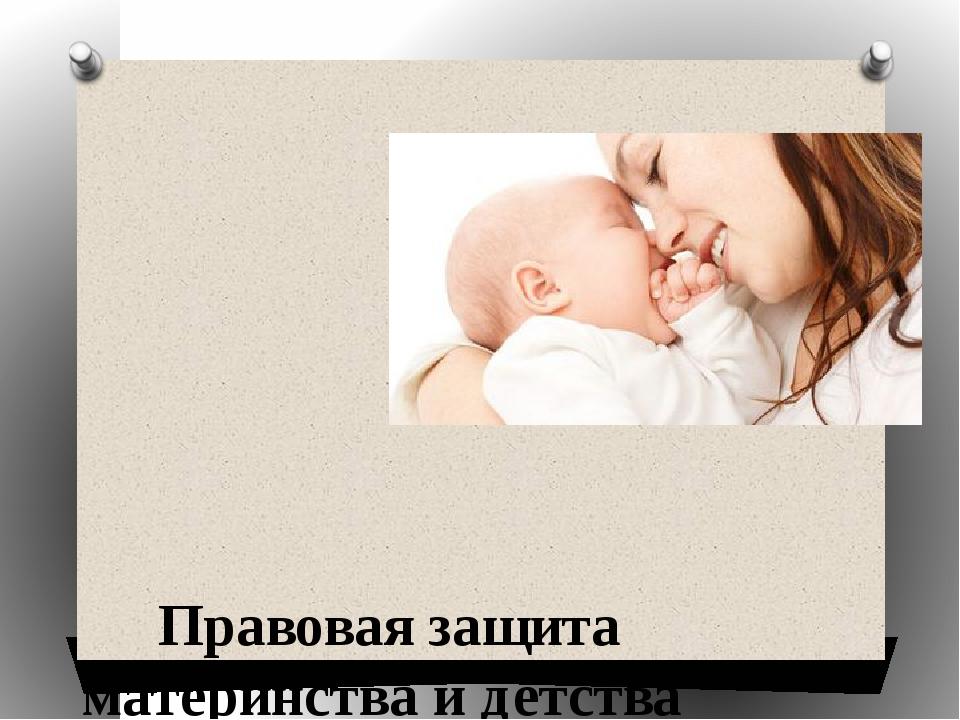 Правовая защита материнства и детства