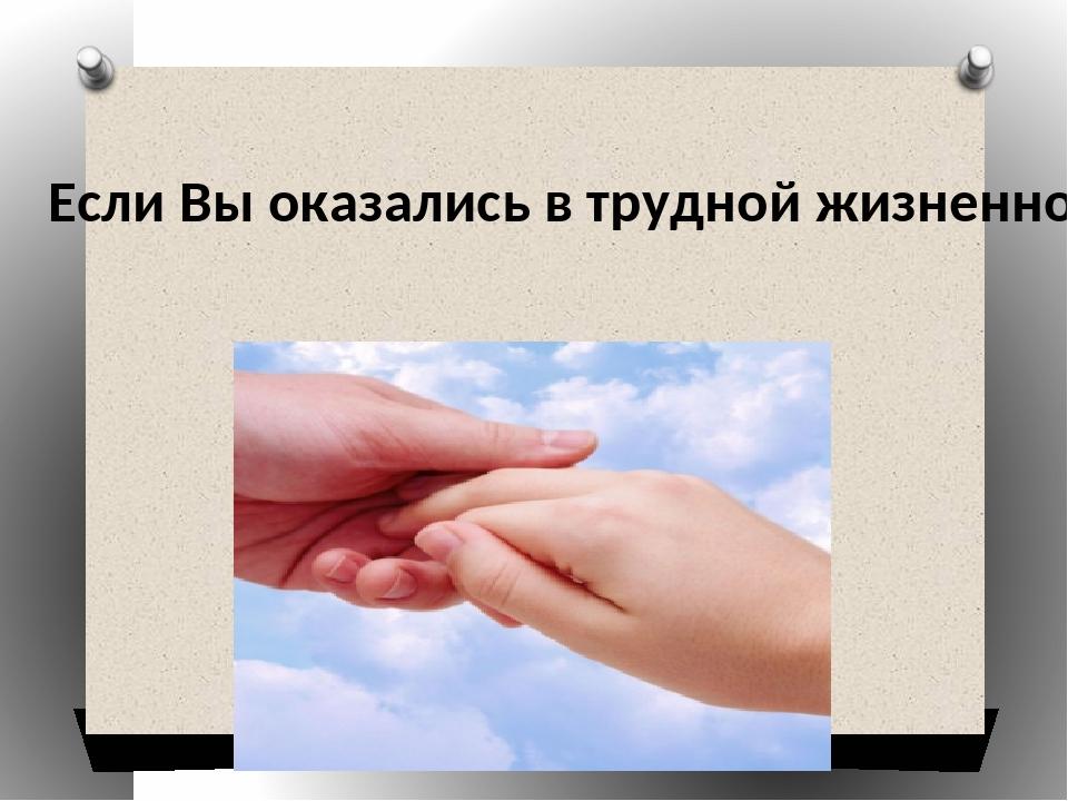 Если Вы оказались в трудной жизненной ситуации, обращайтесь, Вам помогут Ес...