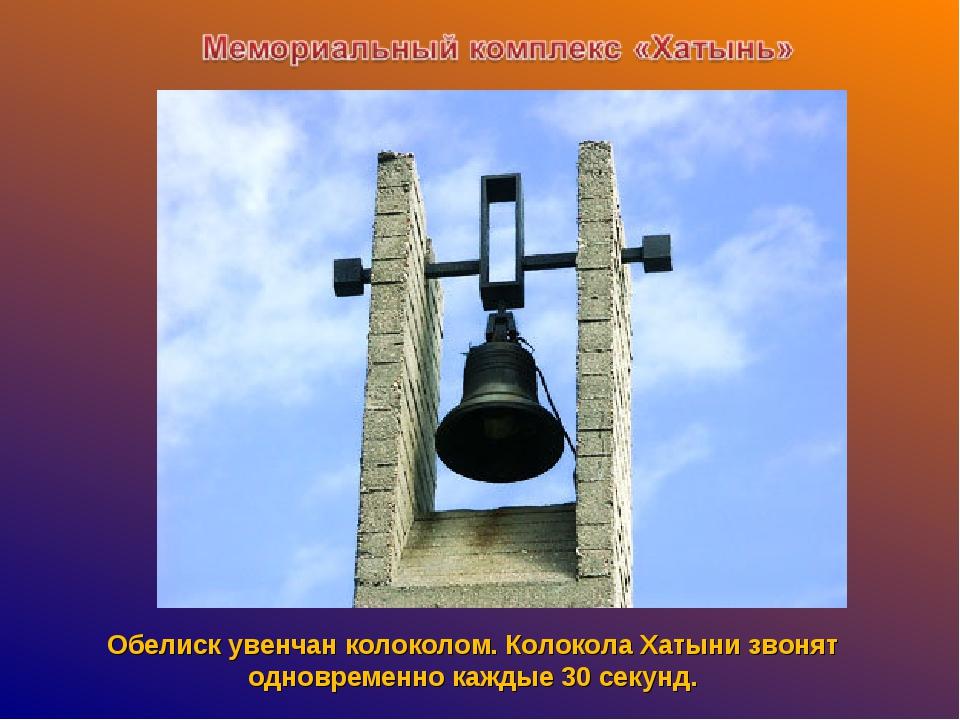 Обелиск увенчан колоколом. Колокола Хатыни звонят одновременно каждые 30 секу...